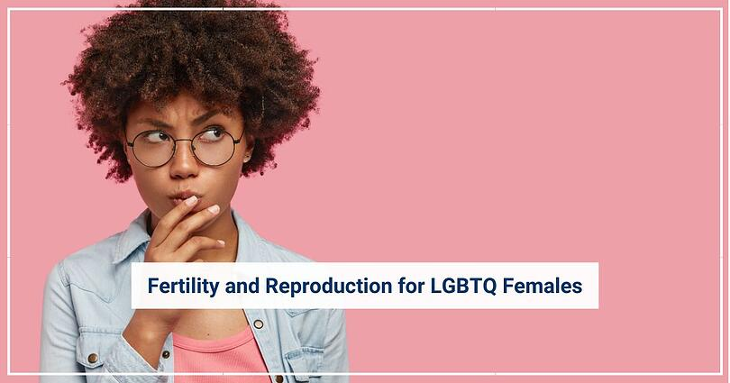 Fertility and Reproduction for LGBTQ Females